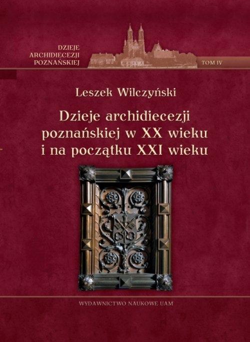 Dzieje archidiecezji poznańskiej w XX wieku i na początku XXI wieku Tom 4 Wilczyński Leszek