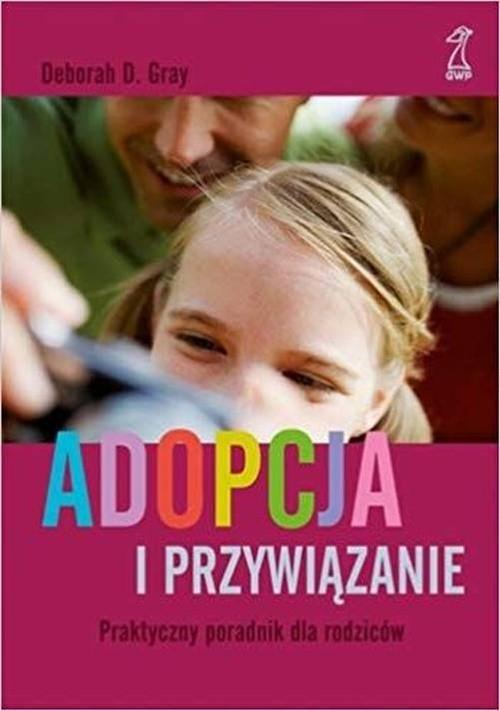 Adopcja i przywiązanie Praktyczny poradnik dla rodziców Gray Deborah D.
