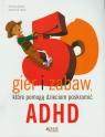 50 gier i zabaw które pomogą dzieciom poskromić ADHD