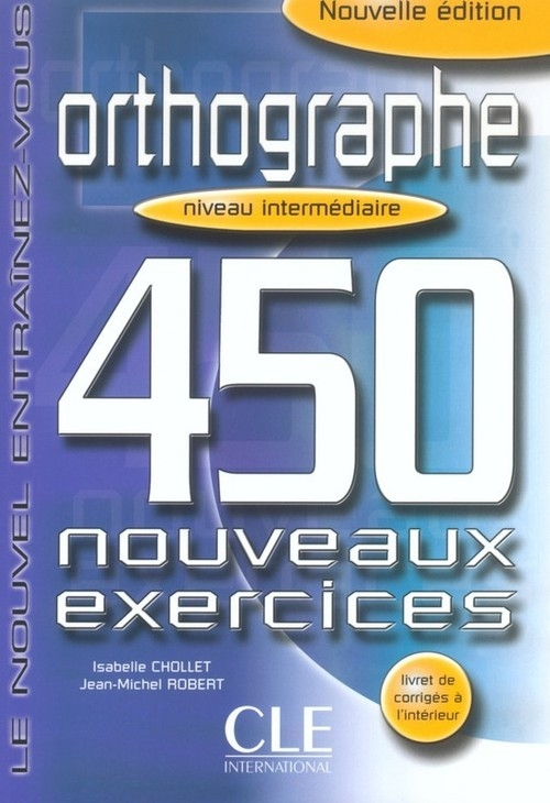 Orthographe 450 exercices intermediaire Cahier d'exercices Chollet Isabelle, Robert Jean-Pierre