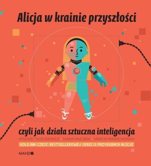 Alicja w krainie przyszłości, czyli jak działa sztuczna inteligencja Mazurek Maria,Tadeusiewicz Ryszard