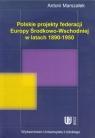 Polskie projekty federacji Europy Środkowo-Wchodniej w latach 1890-1950
