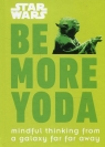 Star Wars Be More Yoda : Mindful Thinking from a Galaxy Far Far Away