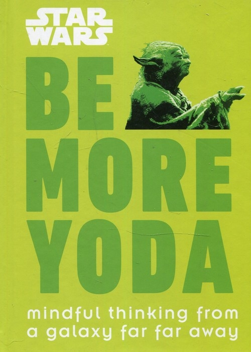 Star Wars Be More Yoda : Mindful Thinking from a Galaxy Far Far Away Blauvelt Christian