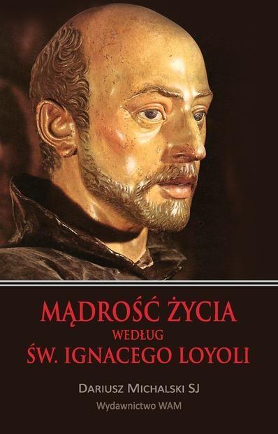 Mądrość życia według św. Ignacego Loyoli Michalski Dariusz