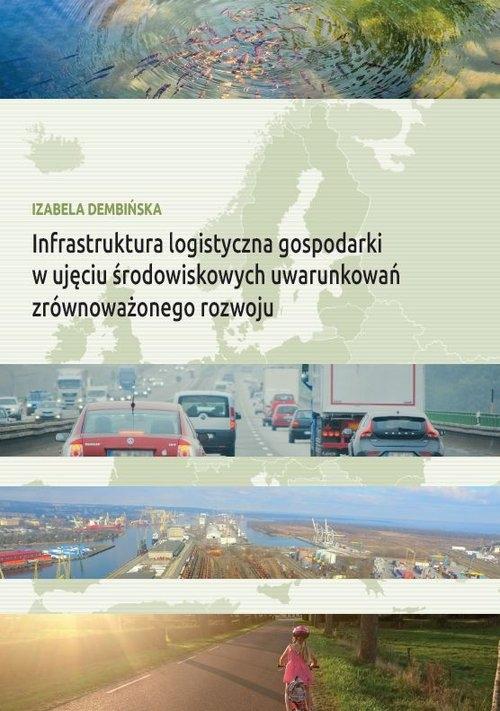 Infrastruktura logistyczna gospodarki w ujęciu środowiskowych uwarunkowań zrównoważonego rozwoju Dembińska Izabela