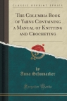 The Columbia Book of Yarns Containing a Manual of Knitting and Crocheting (Classic Reprint)