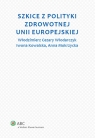 Szkice z polityki zdrowotnej Unii Europejskiej Włodarczyk Cezary W., Kowalska Iwona, Mokrzycka Anna