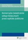 Komercyjne świadczenie usług medycznych przez szpitale publiczne Malinowski Waldemar, Nojszewska Ewelina, Sikorski Sebastian