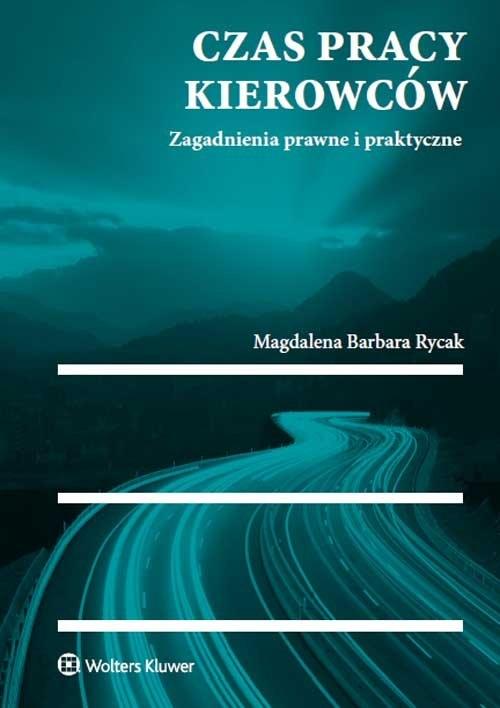 Czas pracy kierowców Zagadnienia prawne i praktyczne Rycak Magdalena Barbara