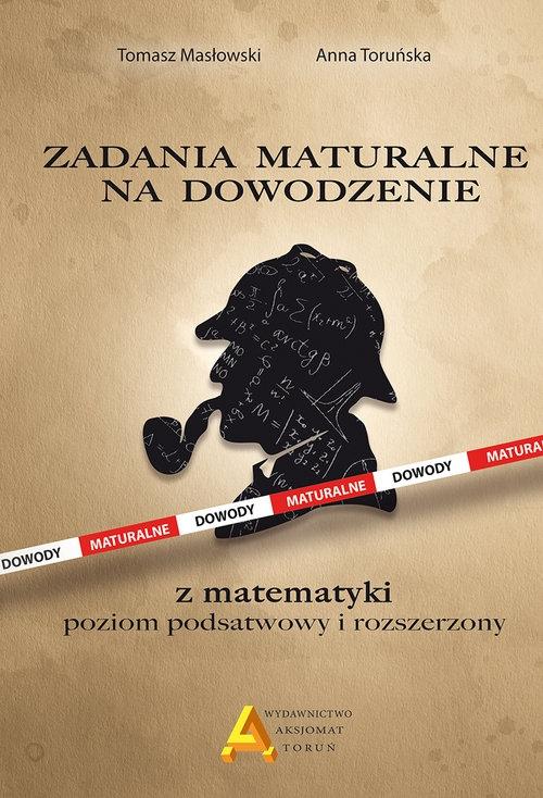 Zadania maturalne na dowodzenie z matematyki Poziom podstawowy i rozszerzony Masłowski Tomasz, Toruńska Anna