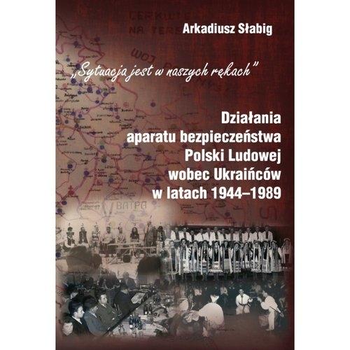 Działania aparatu bezpieczeństwa Polski Ludowej wobec Ukraińców w latach 1944-1989 Słabig Arkadiusz