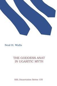 The Goddess Anat in Ugaritic Myth Walls Neal H.