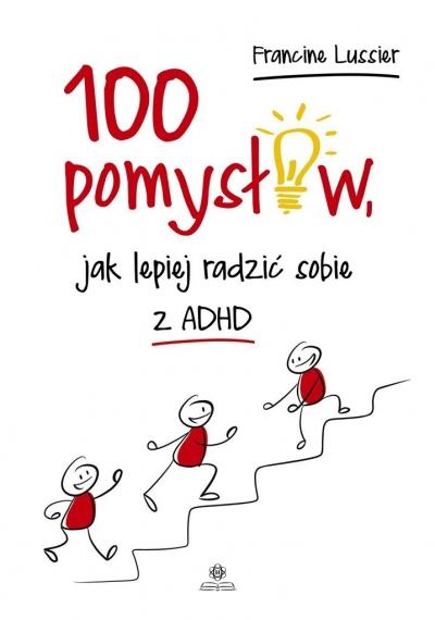 100 pomysłów jak lepiej radzić sobie z ADHD Lussier Francine