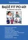 Bądź fit po 40 To zdrowie i styl życia Gadula Dawid