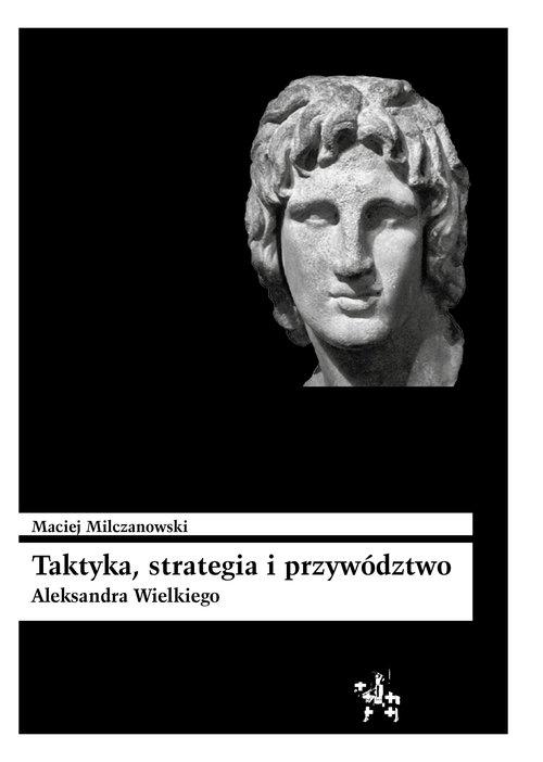 Taktyka strategia i przywództwo Aleksandra Wielkiego Milczanowski Maciej