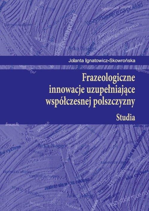 Frazeologiczne innowacje uzupełniające współczesnej polszczyzny Studia Ignatowicz-Skowrońska Jolanta
