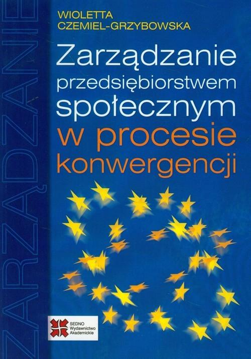 Zarządzanie przedsiębiorstwem społecznym w procesie konwergencji Czemiel-Grzybowska Wioletta