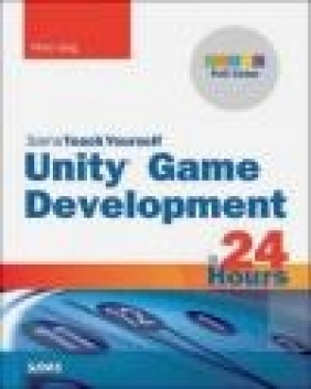 Unity Game Development in 24 Hours, Sams Teach Yourself Mike Geig