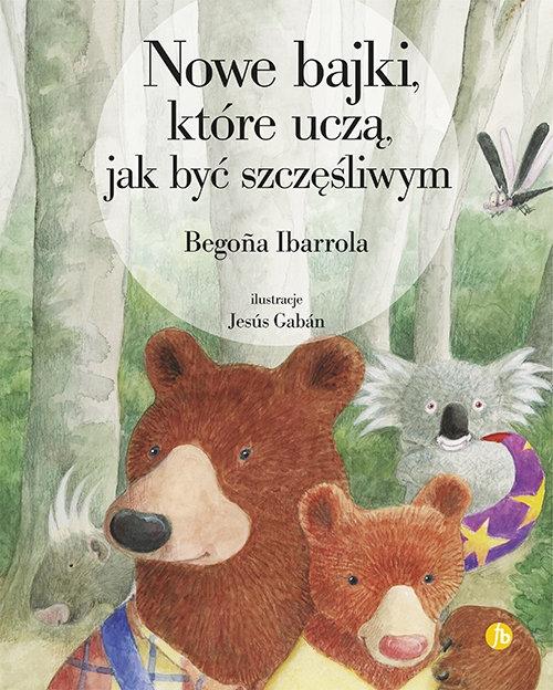 Nowe bajki które uczą jak być szczęśliwym Begona Ibarrola