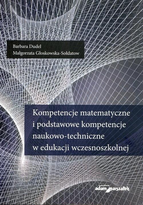Kompetencje matematyczne i podstawowe kompetencje naukowo-techniczne w edukacji wczesnoszkolnej Dudel Barbara, Głoskowska-Sołdatow Małgorzata