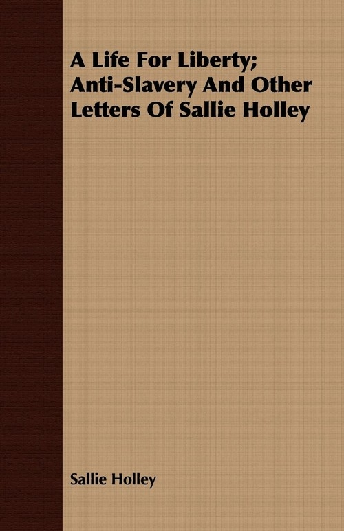 A Life For Liberty; Anti-Slavery And Other Letters Of Sallie Holley Holley Sallie