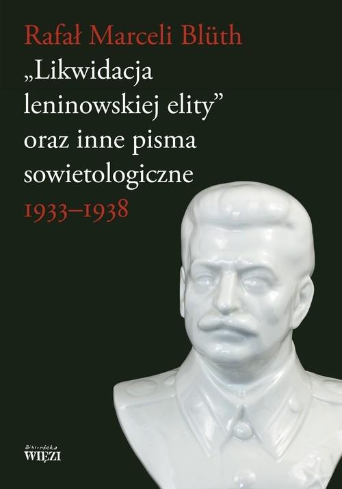 Likwidacja leninowskiej elity oraz inne pisma sowietologiczne Bluth Rafał Marceli