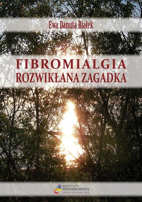 Fibromialgia rozwikłana zagadka Białek Ewa Danuta