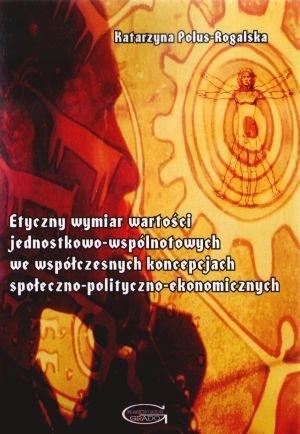 Etyczny wymiar wartości jednostkowo-wspólnotowych we współczesnych koncepcjach społeczno-polityczno-ekonomicznych Katarzyna Polus-Rogalska