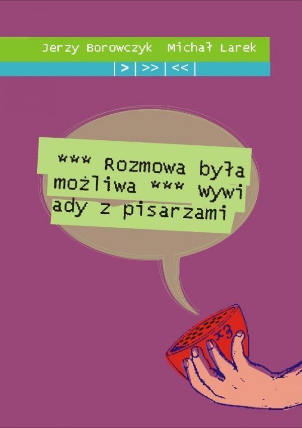Rozmowa była możliwa. Wywiady z pisarzami Jerzy Borowczyk, Michał Larek