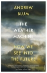 The Weather Machine How We See Into the Future Blum Andrew
