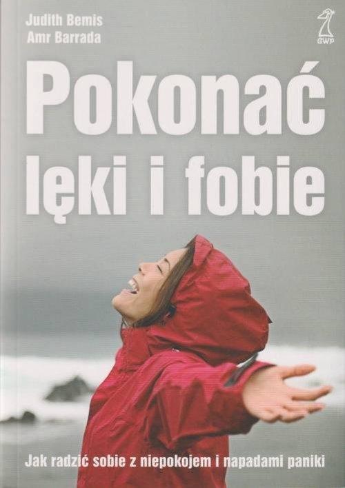 Pokonać lęki i fobie Jak radzić sobie z niepokojem i napadami paniki - Bemis Judith, Barrada Amr - książka