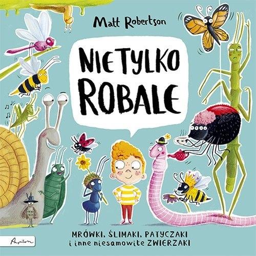 Nie tylko ROBALE. Mrówki, ślimaki, patyczaki inne niesamowite zwierzaki Matt Robertson