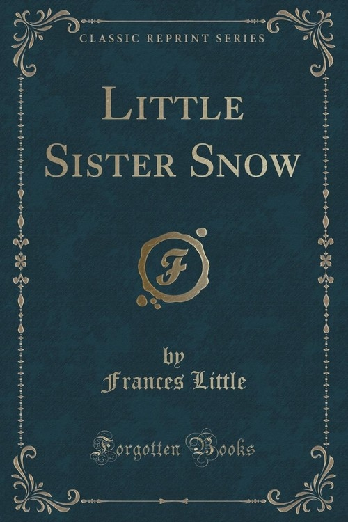 Little Sister Snow (Classic Reprint) Little Frances