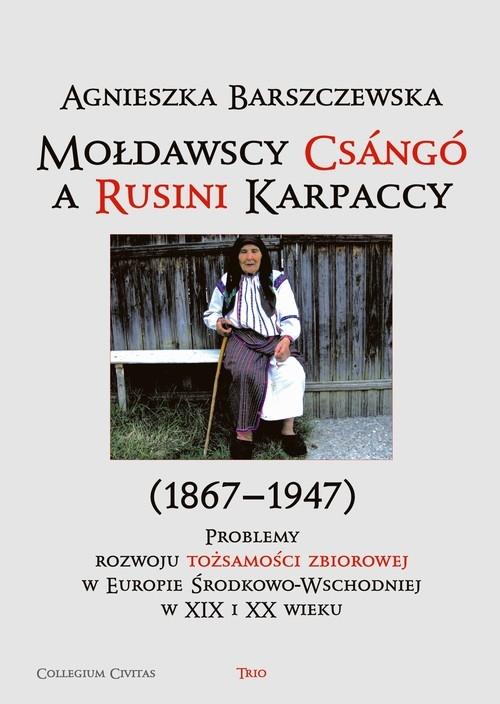 Mołdawscy Csango a Rusini Karpaccy (1867?1947) Problemy rozwoju tożsamości zbiorowej w Europie Środkowo-Wschodniej w XIX i XX wieku Barszczewska Agnieszka