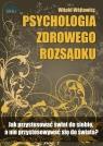Psychologia zdrowego rozsądku Jak przystosować świat do siebie, a nie Witold Wójtowicz