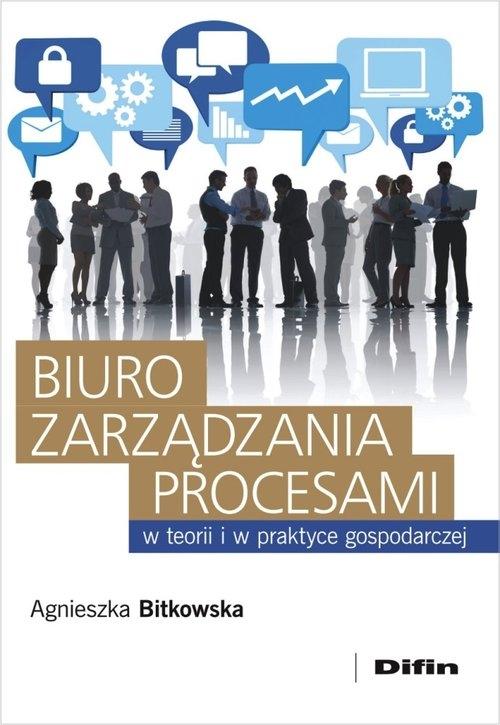 Biuro zarządzania procesami w teorii i w praktyce gospodarczej Bitkowska Agnieszka