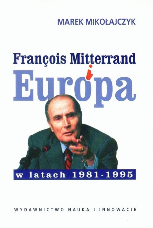 Francois Mitterrand i Europa w latach 1981-95 Mikołajczyk Marek