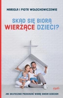 Skąd się biorą wierzące dzieci? Piotr Wołochowicz, Mariola Wołochowicz