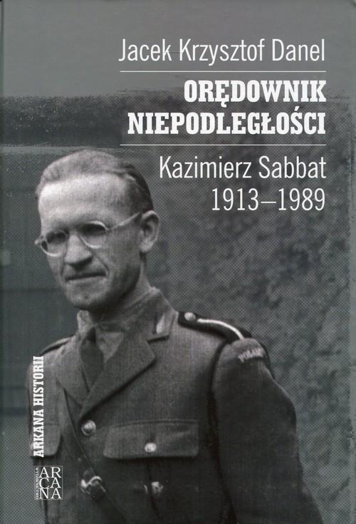 Orędownik niepodległości Kazimierz Sabbat 1913-1989 Danel Jacek Krzysztof