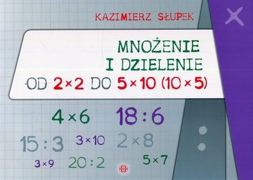 Mnożenie i dzielenie od 2 x 2 do 5 x 10 10 x 5 Słupek Kazimierz