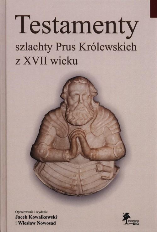 Testamenty szlachty Prus Królewskich z XVII wieku Kowalkowski Jacek,  Nowosad Wiesław