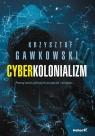 Cyberkolonializm Poznaj świat cyfrowych przyjaciół i wrogów Gawkowski Krzysztof