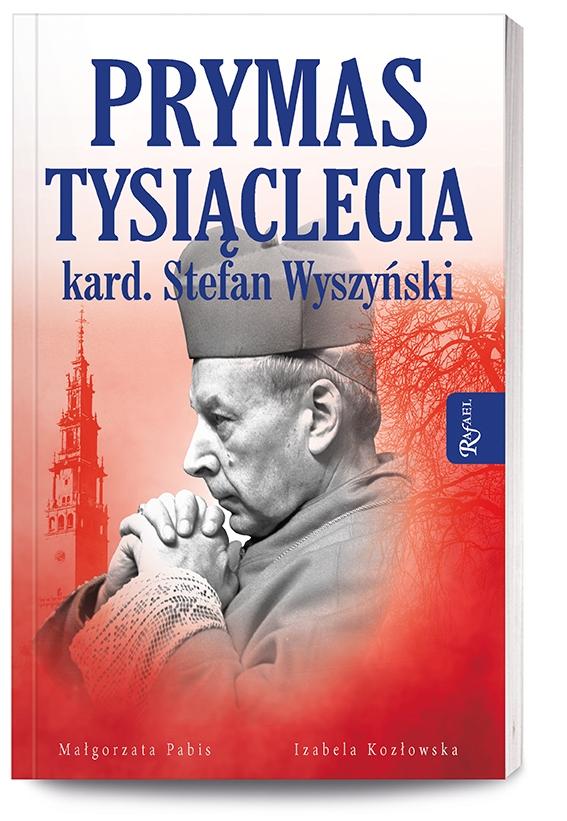 Prymas Tysiąclecia Kardynał Stefan Wyszyński Małgorzata Pabis, Izabela Kozłowska