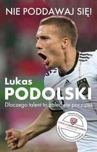 Nie poddawaj się! Lukas Podolski Autobiografia Podolski Łukasz