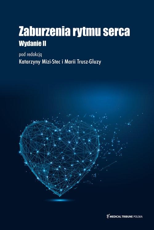 Zaburzenia rytmu serca Wydanie II uzupełnione Katarzyna Mizia-Stec, Maria Trusz-Gluza
