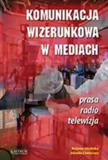 Komunikacja wizerunkowa w mediach Ciamciara Jolanta, Uścińska Bożena
